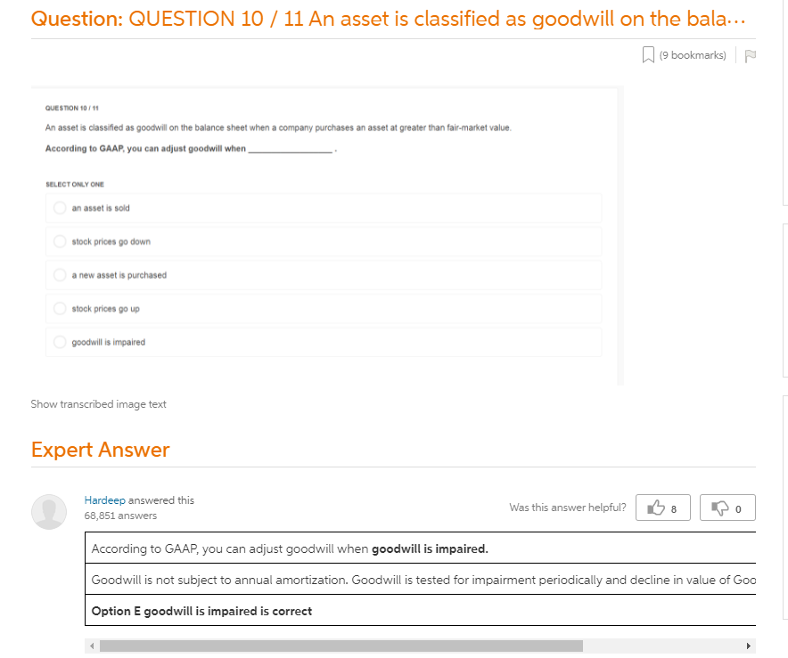 QUESTION 10 / 11 An Asset Is Classified As Goodwill On The Balance Sheet  When A Company Purchases An Asset At Greater Than Fair-market Value.  According To GAAP, You Can Adjust Goodwill When SELECT ONLY ONE An Asset Is  Sold Stock Prices Go Down A New Asset Is Purchased Stock Prices Go Up  Goodwill Is Impaired